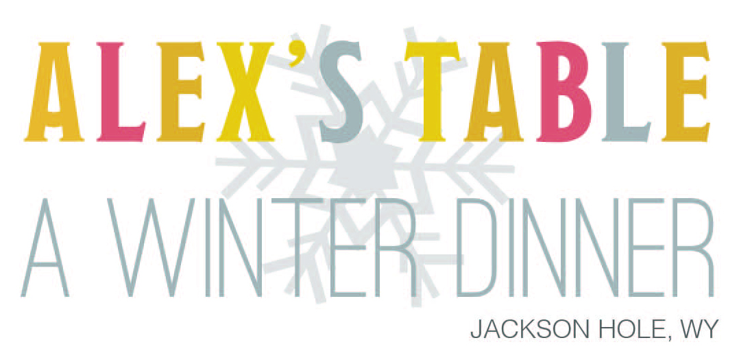 Alex's Table: A Winter Dinner in Jackson Hole | Alex's Lemonade ...