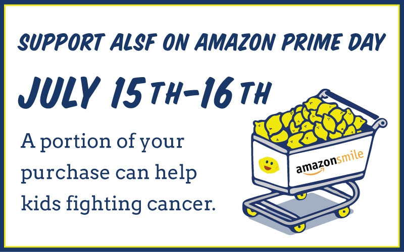 Amazon Prime Days are July 15-16, 2019 and you can fill your cart and do your part for kids with cancer! While you search through all those deals for the most epic savings, be sure to shop through Amazon Smile (Smile.Amazon.Com) and select ALSF as your charitable organization.