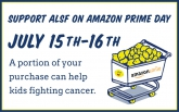 Amazon Prime Day is July 15-16, 2019 and you can fill your cart and do your part for kids with cancer! While you search through all those deals for the most epic savings, be sure to shop through Amazon Smile (Smile.Amazon.Com) and select ALSF as your charitable organization.